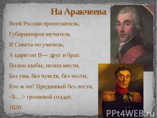 На Аракчеева Всей России притеснитель, Губернаторов мучитель И Совета он учитель