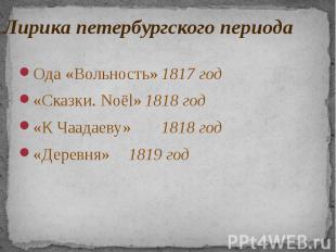 Лирика петербургского периода Ода «Вольность» 1817 год «Сказки. Noёl» 1818 год «