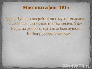 Моя эпитафия 1815 Здесь Пушкин погребен; он с музой молодою, С любовью, леностью