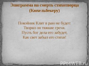 Эпиграмма на смерть стихотворца (Кюхельбекеру) Покойник Клит в раю не будет: Тво
