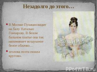 Незадолго до этого… В Москве Пушкин видит на балу Наталью Гончарову. В белом бал