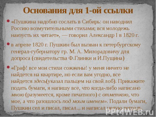 Основания для 1-ой ссылки «Пушкина надобно сослать в Сибирь: он наводнил Россию возмутительными стихами; вся молодежь наизусть их читает», — говорил Александр I в 1820 г. в апреле 1820 г. Пушкин был вызван к петербургскому генерал-губернатору гр. М.…