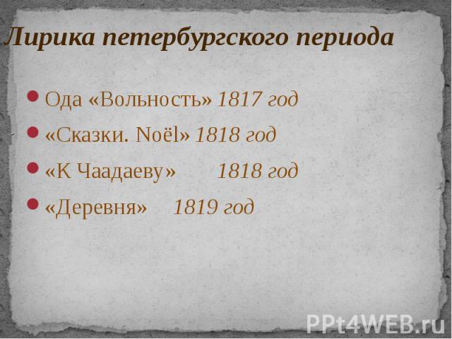 Лирика петербургского периода Ода «Вольность» 1817 год «Сказки. Noёl» 1818 год «К Чаадаеву» 1818 год «Деревня» 1819 год