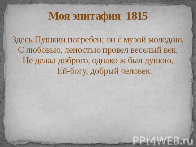 Моя эпитафия 1815 Здесь Пушкин погребен; он с музой молодою, С любовью, леностью провел веселый век, Не делал доброго, однако ж был душою, Ей-богу, добрый человек.