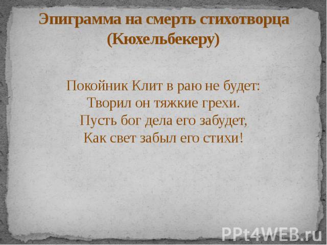 Эпиграмма на смерть стихотворца (Кюхельбекеру) Покойник Клит в раю не будет: Творил он тяжкие грехи. Пусть бог дела его забудет, Как свет забыл его стихи!