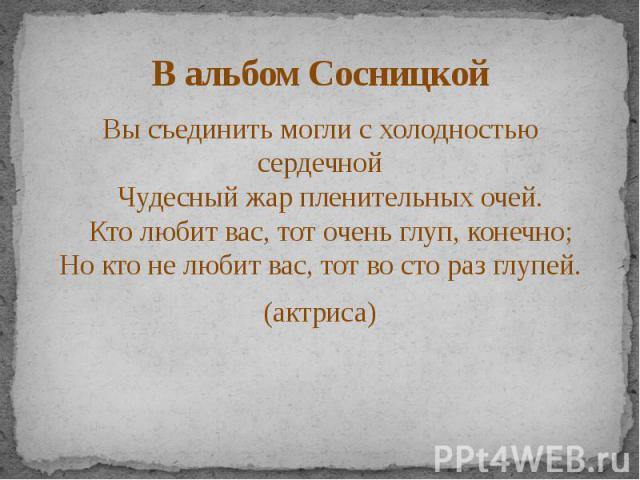 В альбом Сосницкой Вы съединить могли с холодностью сердечной Чудесный жар пленительных очей. Кто любит вас, тот очень глуп, конечно; Но кто не любит вас, тот во сто раз глупей. (актриса)