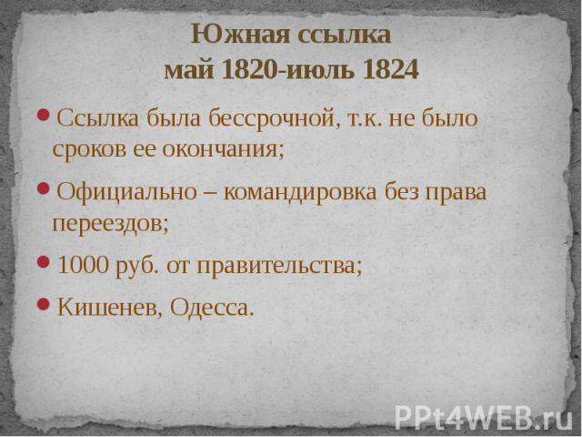 Южная ссылка май 1820-июль 1824 Ссылка была бессрочной, т.к. не было сроков ее окончания; Официально – командировка без права переездов; 1000 руб. от правительства; Кишенев, Одесса.
