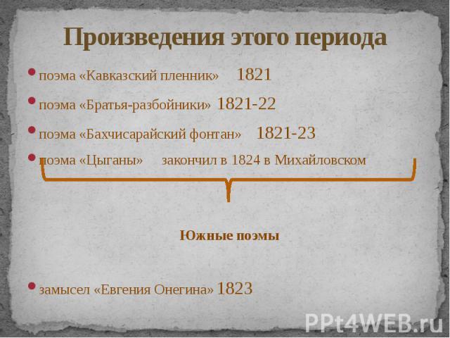 Произведения этого периода поэма «Кавказский пленник» 1821 поэма «Братья-разбойники» 1821-22 поэма «Бахчисарайский фонтан» 1821-23 поэма «Цыганы» закончил в 1824 в Михайловском Южные поэмы замысел «Евгения Онегина» 1823