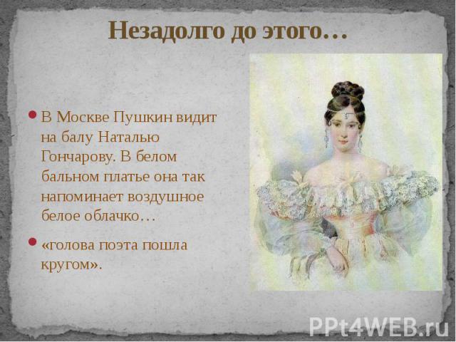 Незадолго до этого… В Москве Пушкин видит на балу Наталью Гончарову. В белом бальном платье она так напоминает воздушное белое облачко… «голова поэта пошла кругом».