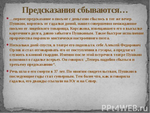 Предсказания сбываются… …первое предсказание о письме с деньгами сбылось в тот же вечер. Пушкин, воротясь от гадалки домой, нашел совершенно неожиданное письмо от лицейского товарища, Корсакова, извещавшего его о высылке карточного долга, давно забы…