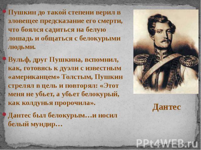 Пушкин до такой степени верил в зловещее предсказание его смерти, что боялся садиться на белую лошадь и общаться с белокурыми людьми. Пушкин до такой степени верил в зловещее предсказание его смерти, что боялся садиться на белую лошадь и общат…