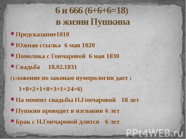 6 и 666 (6+6+6=18) в жизни Пушкина Предсказание 1818 Южная ссылка 6 мая 1820 Помолвка с Гончаровой 6 мая 1830 Свадьба 18.02.1831 (сложение по законам нумерологии дает : 1+8+2+1+8+3+1=24=6) На момент свадьбы Н.Гончаровой 18 лет Пушкин проводит в изгн…