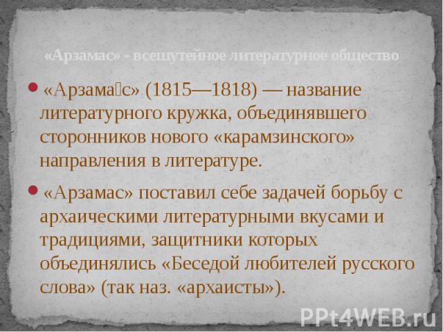 «Арзамас» - всешутейное литературное общество «Арзама с» (1815—1818) — название литературного кружка, объединявшего сторонников нового «карамзинского» направления в литературе. «Арзамас» поставил себе задачей борьбу с архаическими литературными вкус…