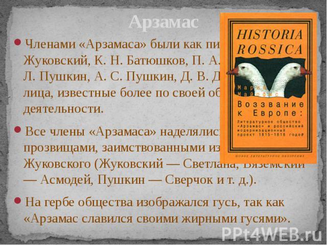 Арзамас Членами «Арзамаса» были как писатели (В. А. Жуковский, К. Н. Батюшков, П. А. Вяземский, В. Л. Пушкин, А. С. Пушкин, Д. В. Давыдов), так и лица, известные более по своей общественной деятельности. Все члены «Арзамаса» наделялись шутливыми про…
