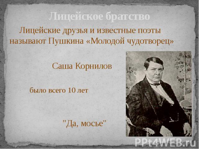 Лицейское братство Лицейские друзья и известные поэты называют Пушкина «Молодой чудотворец»