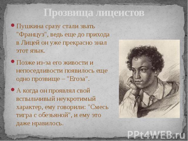 """Прозвища лицеистов Пушкина сразу стали звать """"Француз"""", ведь еще до прихода в Лицей он уже прекрасно знал этот язык. Позже из-за его живости и непоседливости появилось еще одно прозвище – """"Егоза"""". А когда он проявлял свой вспыльч…"""
