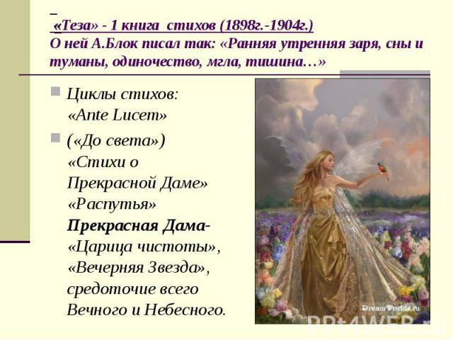 Циклы стихов: «Ante Lucem» Циклы стихов: «Ante Lucem» («До света») «Стихи о Прекрасной Даме» «Распутья» Прекрасная Дама- «Царица чистоты», «Вечерняя Звезда», средоточие всего Вечного и Небесного.
