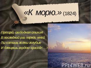 «К морю.» (1824) Прощай, свободная стихия! В последний раз передо мной Ты катишь