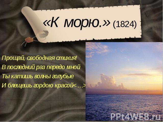 «К морю.» (1824) Прощай, свободная стихия! В последний раз передо мной Ты катишь волны голубые И блещешь гордою красой<…>