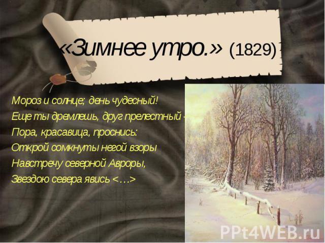 «Зимнее утро.» (1829) Мороз и солнце; день чудесный! Еще ты дремлешь, друг прелестный – Пора, красавица, проснись: Открой сомкнуты негой взоры Навстречу северной Авроры, Звездою севера явись <…>