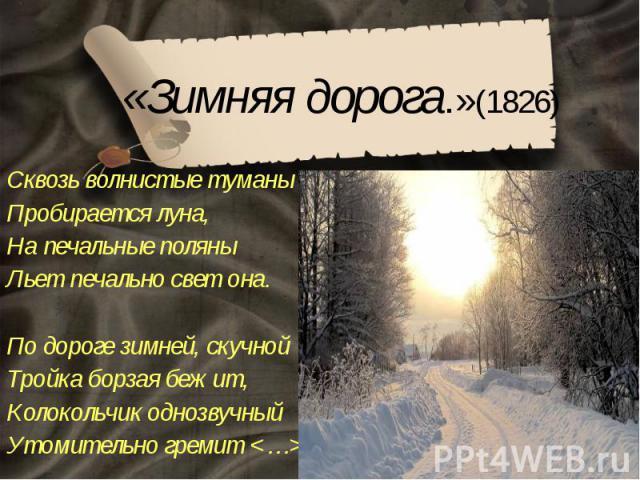 «Зимняя дорога.»(1826) Сквозь волнистые туманы Пробирается луна, На печальные поляны Льет печально свет она. По дороге зимней, скучной Тройка борзая бежит, Колокольчик однозвучный Утомительно гремит <…>
