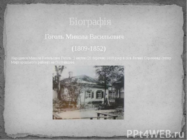 Біографія Гоголь Микола Васильович (1809-1852) Народився Микола Васильович Гоголь 1 квітня (20 березня) 1809 року в селі Великі Сорочинці (тепер Миргородського району) на Полтавщині.