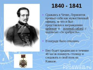1840 - 1841 Сражаясь в Чечне, Лермонтов проявил себя как мужественный офицер, за