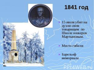 1841 год 15 июля убит на дуэли свом товарищем по Школе юнкеров Мартыновым. Место