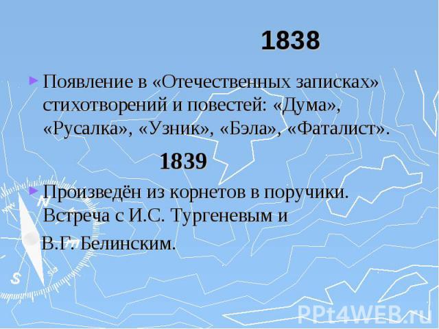 1838 Появление в «Отечественных записках» стихотворений и повестей: «Дума», «Русалка», «Узник», «Бэла», «Фаталист». 1839 Произведён из корнетов в поручики. Встреча с И.С. Тургеневым и В.Г. Белинским.