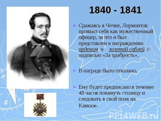 1840 - 1841 Сражаясь в Чечне, Лермонтов проявил себя как мужественный офицер, за что и был представлен к награждению орденом и золотой саблей с надписью «За храбрость». В награде было отказано. Ему будет предписано в течение 48 часов покинуть столиц…