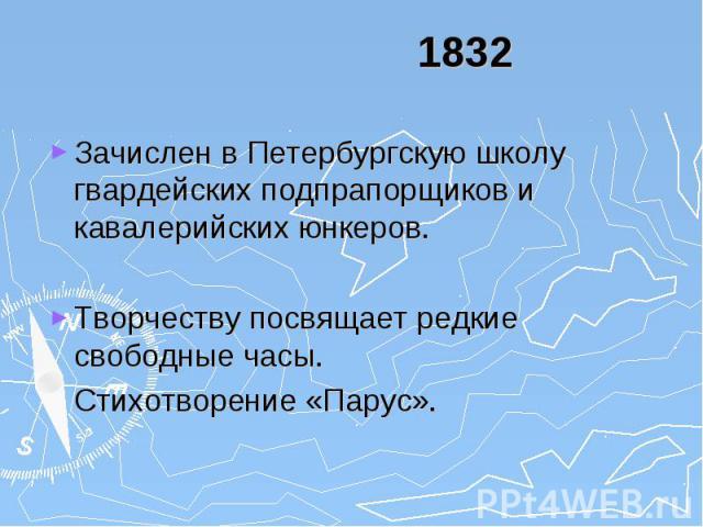 1832 Зачислен в Петербургскую школу гвардейских подпрапорщиков и кавалерийских юнкеров. Творчеству посвящает редкие свободные часы. Стихотворение «Парус».