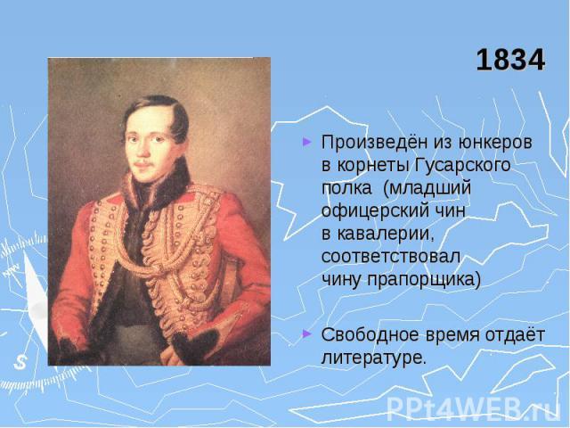 1834 Произведён из юнкеров в корнеты Гусарского полка (младший офицерский чин в кавалерии, соответствовал чину прапорщика) Свободное время отдаёт литературе.