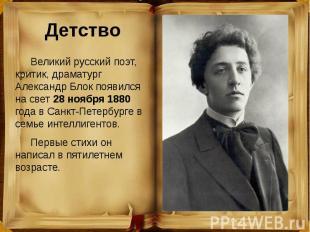 Детство Великий русский поэт, критик, драматург Александр Блок появился на свет