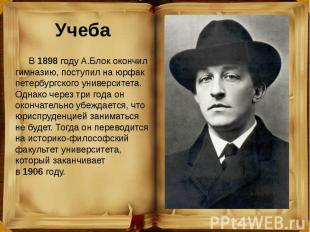 Учеба В1898году А.Блок окончил гимназию, поступил на юрфак петербург