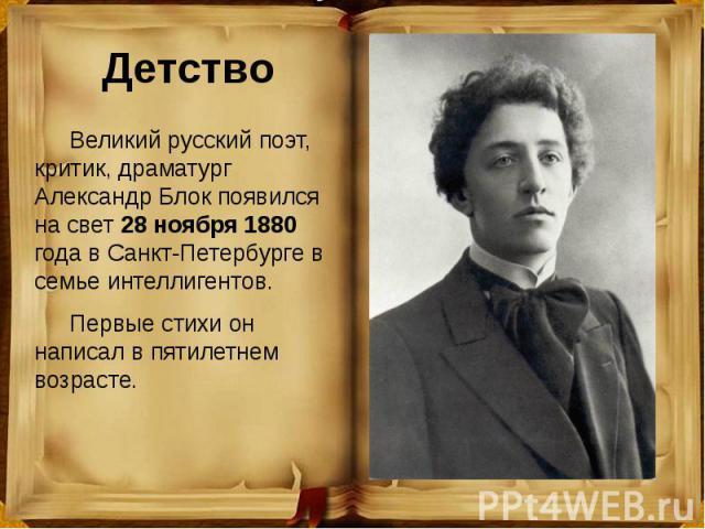 Детство Великий русский поэт, критик, драматург Александр Блок появился на свет 28 ноября 1880 года в Санкт-Петербурге в семье интеллигентов. Первые стихи он написал в пятилетнем возрасте.