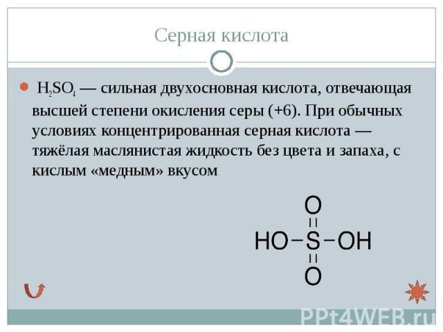 H2SO4— сильная двухосновнаякислота, отвечающая высшей степени окисления серы (+6). При обычных условиях концентрированная серная кислота— тяжёлая маслянистаяжидкостьбезцветаизапаха, с кислым «мед…