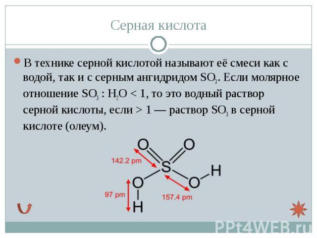 В технике серной кислотой называют её смеси как с водой, так и с серным ангидридомSO3. Еслимолярное отношениеSO3:H2O<1, то это водный раствор серной кислоты, если >1— раствор SO3в сер…