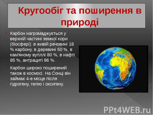 Кругообіг та поширення в природі Карбон нагромаджується у верхній частині земної кори (біосфері): в живій речовині 18 % карбону, в деревині 50 %, в кам'яному вугіллі 80 %, в нафті 85 %, антрациті 96 %. Карбон широко поширений також в космосі. На Сон…