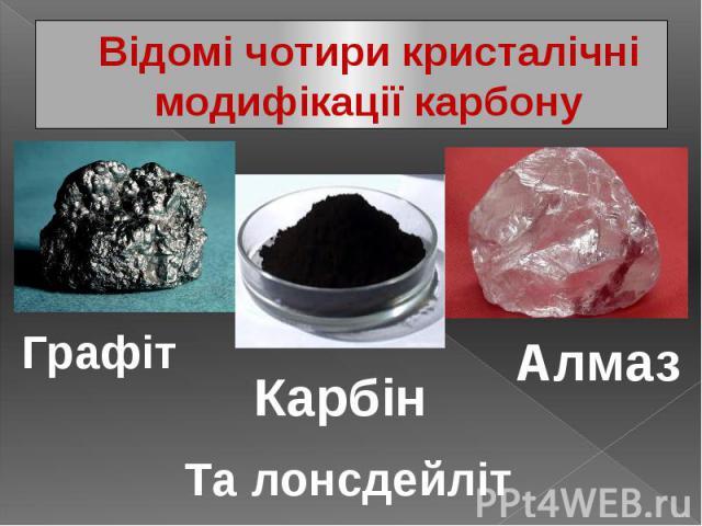 Відомі чотири кристалічні модифікації карбону
