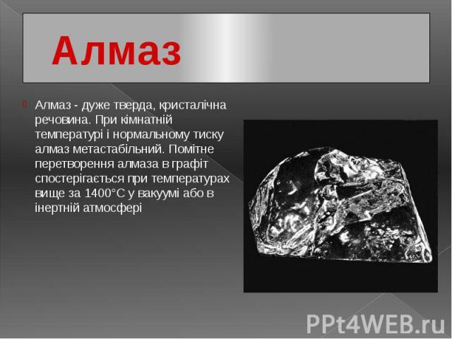 Алмаз Алмаз - дуже тверда, кристалічна речовина. При кімнатній температурі і нормальному тиску алмаз метастабільний. Помітне перетворення алмаза в графіт спостерігається при температурах вище за 1400°С у вакуумі або в інертній атмосфері