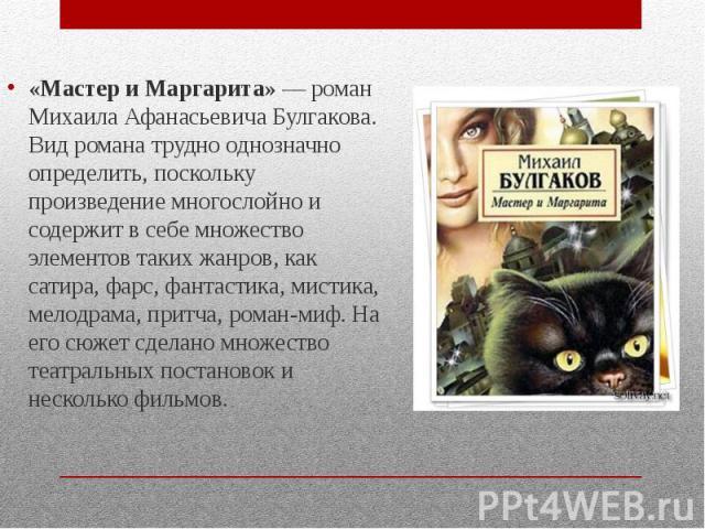 «Мастер и Маргарита»— роман Михаила Афанасьевича Булгакова. Вид романа трудно однозначно определить, поскольку произведение многослойно и содержит в себе множество элементов таких жанров, как сатира, фарс, фантастика, мистика, мелодрама, притч…