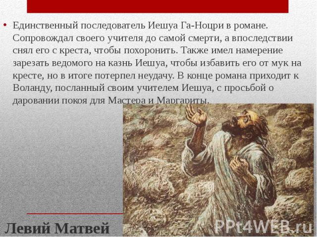 Единственный последователь Иешуа Га-Ноцри в романе. Сопровождал своего учителя до самой смерти, а впоследствии снял его с креста, чтобы похоронить. Также имел намерение зарезать ведомого на казнь Иешуа, чтобы избавить его от мук на кресте, но в итог…