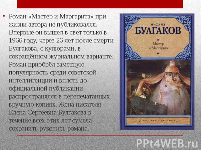 Роман «Мастер и Маргарита» при жизни автора не публиковался. Впервые он вышел в свет только в 1966 году, через 26 лет после смерти Булгакова, с купюрами, в сокращённом журнальном варианте. Роман приобрёл заметную популярность среди советской интелли…