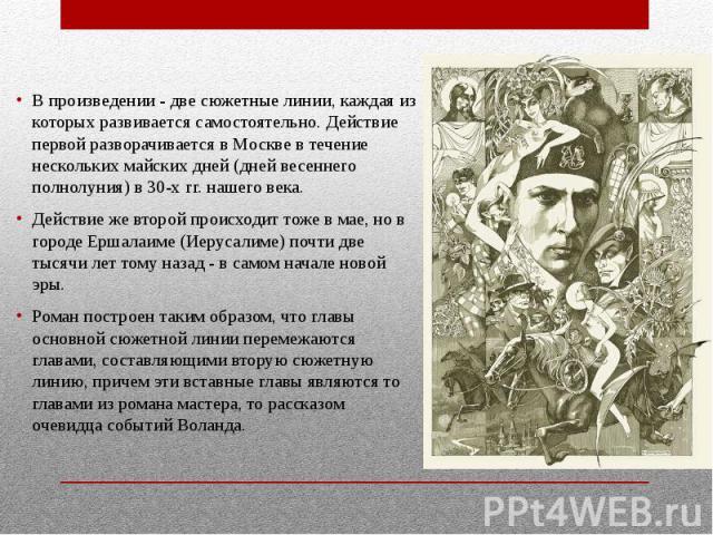В произведении - две сюжетные линии, каждая из которых развивается самостоятельно. Действие первой разворачивается в Москве в течение нескольких майских дней (дней весеннего полнолуния) в 30-х гг. нашего века. В произведении - две сюжетные линии, ка…