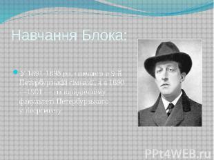 Навчання Блока: У 1891-1898 pp. навчався в 9-й Петербурзькій гімназії, а в 1898—