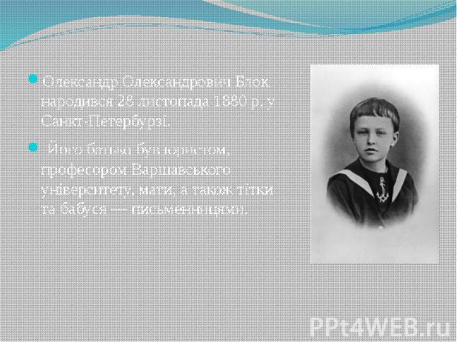 Олександр Олександрович Блок народився 28 листопада 1880 р. у Санкт-Петербурзі. Олександр Олександрович Блок народився 28 листопада 1880 р. у Санкт-Петербурзі. Його батько був юристом, професором Варшавського університету, мати, а також тітки та баб…