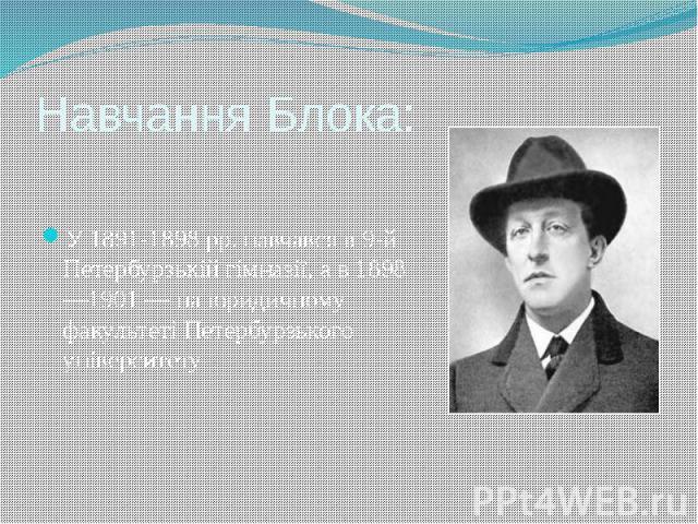 Навчання Блока: У 1891-1898 pp. навчався в 9-й Петербурзькій гімназії, а в 1898—1901 — на юридичному факультеті Петербурзького університету