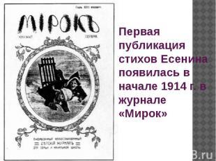 Первая публикация стихов Есенина появилась в начале 1914 г. в журнале «Мирок»