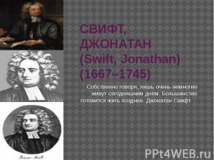 СВИФТ, ДЖОНАТАН (Swift, Jonathan) (1667–1745) Собственно говоря, лишь очень немн