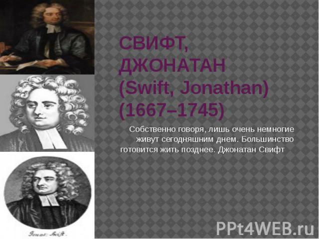 СВИФТ, ДЖОНАТАН (Swift, Jonathan) (1667–1745) Собственно говоря, лишь очень немногие живут сегодняшним днем. Большинство готовится жить позднее. Джонатан Свифт